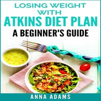 Losing Weight with Atkins Diet Plan: A Beginner's Guide - Anna Adams