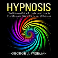 Hypnosis: The Ultimate Guide To Understand How To Hypnotize and Master the Power of Hypnosis - George J. Wiseman