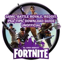 Fortnite Game, Battle Royale, Reddit, PS4, Tips, Download Guide Unofficial - Josh Abbott