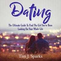 Dating: The Ultimate Guide To Find The Girl You've Been Looking For Your Whole Life - Tim J. Sparks