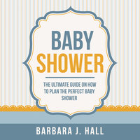 Baby Shower: The Ultimate Guide on How to Plan the Perfect Baby Shower - Barbara J. Hall
