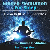 Guided Meditation For Sleep: 30 Minute Guided Meditation For Deep Sleep - Living In Bliss Productions