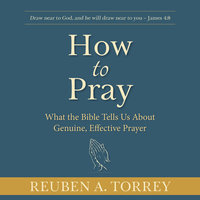 How to Pray: What the Bible Tells Us About Genuine, Effective Prayer - Reuben A. Torrey