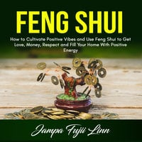 Feng Shui: How to Cultivate Positive Vibes and Use Feng Shui to Get Love, Money, Respect and Fill Your Home With Positive Energy - Jampa Fujii Linn