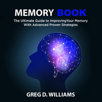 Memory Book: The Ultimate Guide to Improving Your Memory With Advanced Proven Strategies - Greg D. Williams