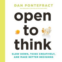 Open to Think: Slow Down, Think Creatively, and Make Better Decisions - Dan Pontefract
