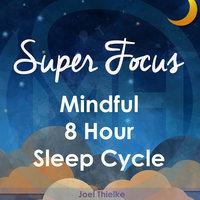 Super Focus - Mindful 8 Hour Sleep Cycle - Joel Thielke