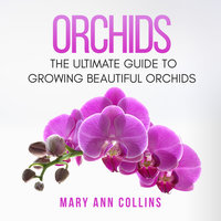Orchids: The Ultimate Guide to Growing Beautiful Orchids - Mary Ann Collins