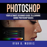 Photoshop: Your Ultimate Beginner Guide To Learning Adobe Photoshop Basics - Ryan B. Morris