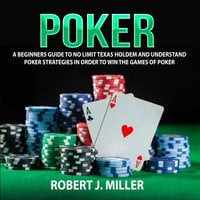 Poker: A Beginners Guide To No Limit Texas Holdem and Understand Poker Strategies in Order to Win the Games of Poker - Robert J. Miller