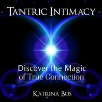 Tantric Intimacy: Discover the Magic of True Connection - Katrina Bos
