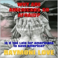 Why are Americans So Afraid?: Is It Too Late For Americans to Save America - Raymoni Love