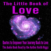 The Little Book of Love - Quotes to Empower Your Journey Back to Love - Keith Higgs