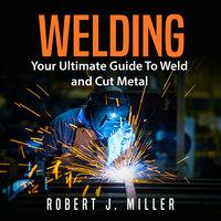 Welding: Your Ultimate Guide To Weld and Cut Metal - Robert J. Miller