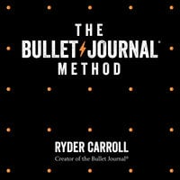 The Bullet Journal Method: Track Your Past, Order Your Present, Plan Your Future - Ryder Carroll