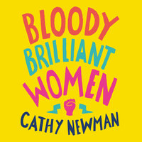 Bloody Brilliant Women: The Pioneers, Revolutionaries and Geniuses Your History Teacher Forgot to Mention - Cathy Newman
