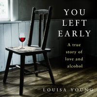 You Left Early: A True Story of Love and Alcohol - Louisa Young