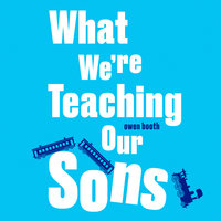 What We're Teaching Our Sons - Owen Booth