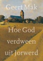 Hoe God verdween uit Jorwerd - Geert Mak