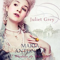 Maria Antonina. Z Wiednia do Wersalu - Juliet Grey