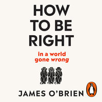 How To Be Right: ... in a world gone wrong - James O'Brien