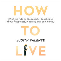 How to Live: What the rule of St. Benedict Teaches Us About Happiness, Meaning, and Community - Judith Valente