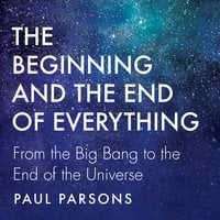 4485bb556 The Beginning and the End of Everything  From the Big Bang to the End of the  Universe