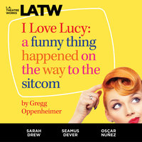 I Love Lucy: A Funny Thing Happened on the Way to the Sitcom - Gregg Oppenheimer
