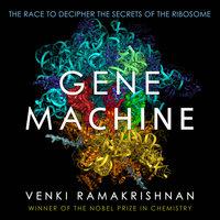Gene Machine: The Race to Decipher the Secrets of the Ribosome - Venki Ramakrishnan