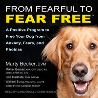 From Fearful to Fear Free: A Positive Program to Free Your Dog from Anxiety, Fears, and Phobias - Marty Becker, Mikkel Becker, Lisa Radosta, Wailani Sung