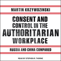 Consent and Control in the Authoritarian Workplace: Russia and China Compared - Martin Krzywdzinski