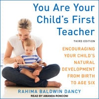 You Are Your Child's First Teacher: Encouraging Your Child's Natural Development from Birth to Age Six, Third Edition - Rahima Baldwin Dancy