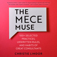 The MECE Muse: 100+ Selected Practices, Unwritten Rules, and Habits of Great Consultants - Christie Lindor