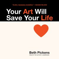 Your Art Will Save Your Life - Beth Pickens