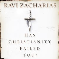 Has Christianity Failed You? - Ravi Zacharias