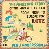 The Amazing Story of the Man Who Cycled from India to Europe for Love - Per J. Andersson