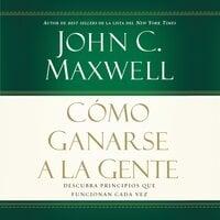 Cómo ganarse a la gente - John C. Maxwell