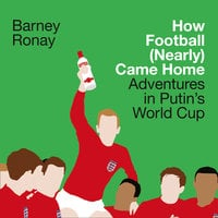 How Football (Nearly) Came Home: Adventures in Putin's World Cup - Barney Ronay