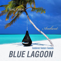 Blue Lagoon: Ambient Nature Sounds - Greg Cetus