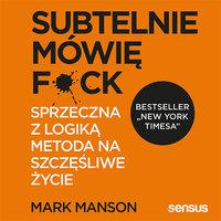 Subtelnie mówię F**k! Sprzeczna z logiką metoda na szczęśliwe życie - Mark Manson
