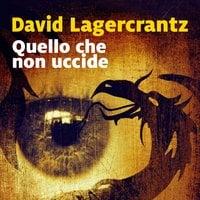 Quello che non uccide - David Lagercrantz