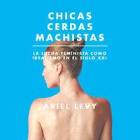 Chicas cerdas machistas: La lucha feminista como idealismo en el siglo XXI - Ariel Levy