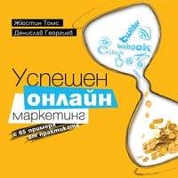 Успешен онлайн маркетинг с 65 примера от практиката - Жюстин Томс, Денислав Георгиев