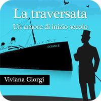 La traversata. Un amore di inizio secolo - Viviana Giorgi