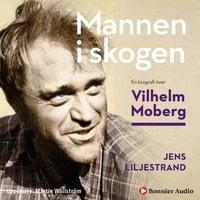 Mannen i skogen : En biografi över Vilhelm Moberg - Jens Liljestrand