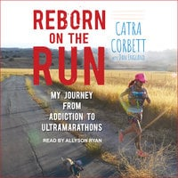 Reborn on the Run: My Journey from Addiction to Ultramarathons - Catra Corbett