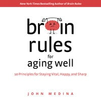Brain Rules for Aging Well: 10 Principles for Staying Vital, Happy, and Sharp - John Medina