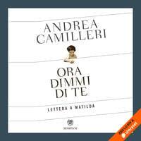 Ora dimmi di te. Lettera a Matilda - Andrea Camilleri