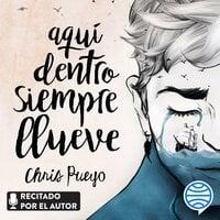 Aquí dentro siempre llueve - Chris Pueyo
