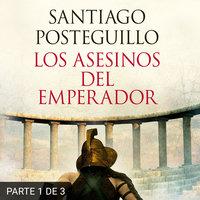 Los asesinos del emperador (PARTE 1 DE 3) - Santiago Posteguillo
